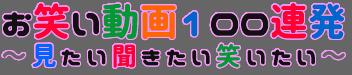 この画像は、このウエブサイト「お笑い動画100連発 ~見たい聞きたい笑いたい~ 爆笑無料!」のロゴマークです。